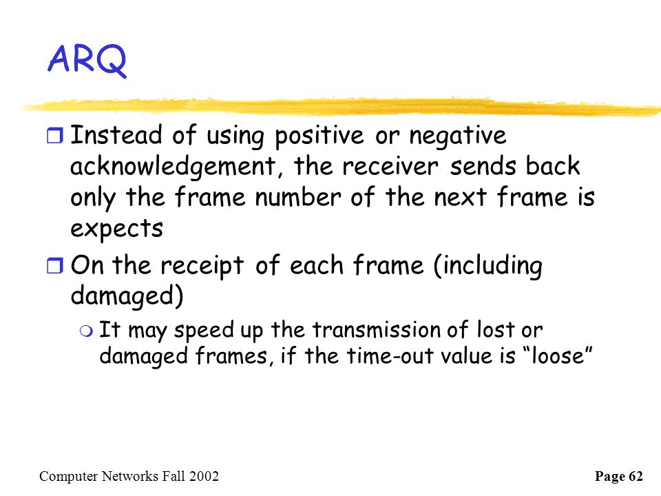 ARQ Instead of using positive or negative acknowledgement, the receiver sends back only the frame number of the next frame is expects.