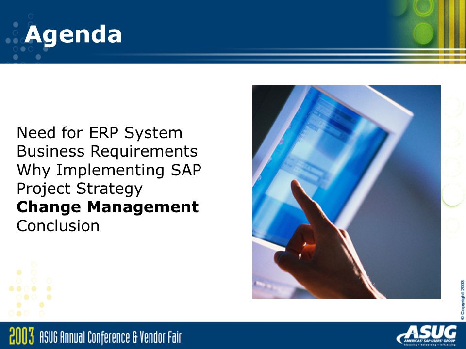 Agenda Need for ERP System Business Requirements Why Implementing SAP Project Strategy Change Management Conclusion.