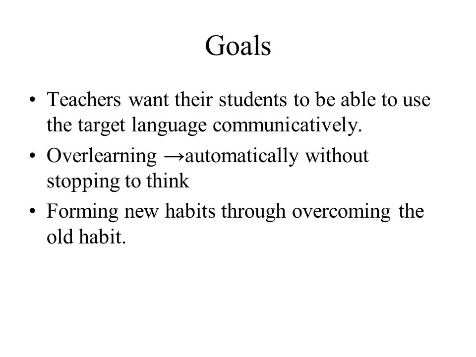 Goals Teachers want their students to be able to use the target language communicatively. Overlearning →automatically without stopping to think.