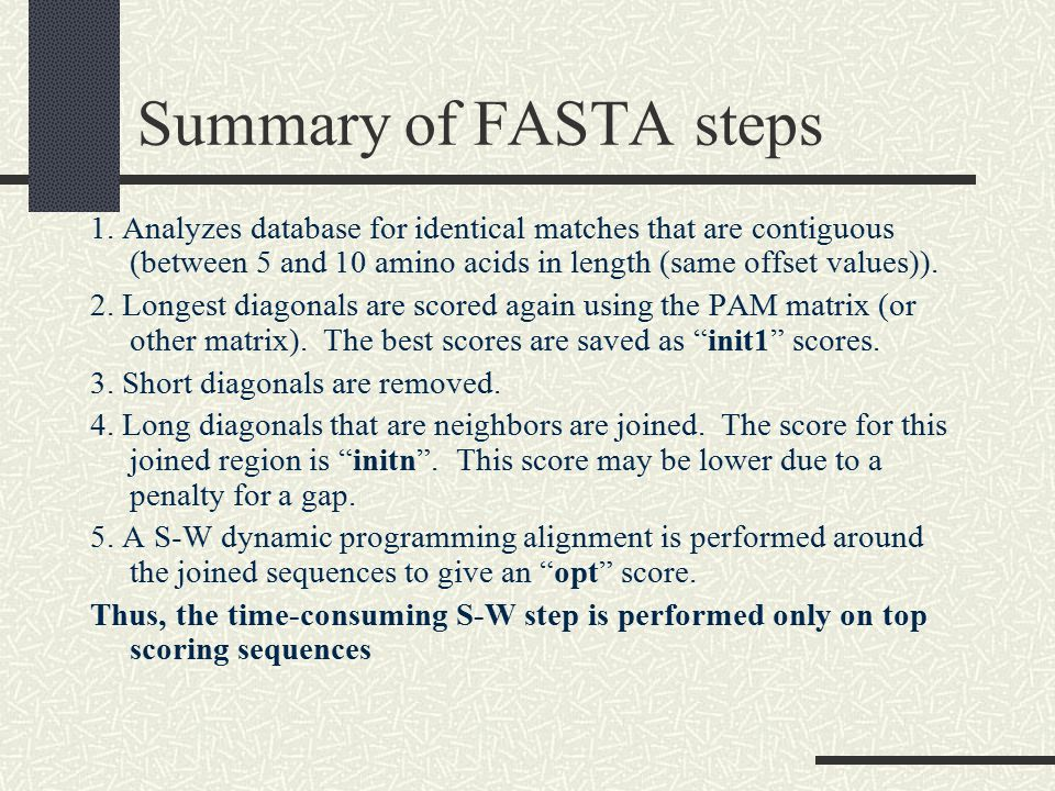 Summary of FASTA steps 1. Analyzes database for identical matches that are contiguous (between 5 and 10 amino acids in length (same offset values)).