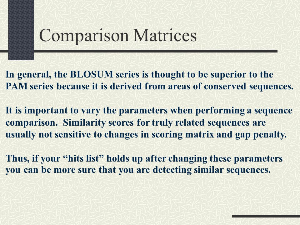 Comparison Matrices In general, the BLOSUM series is thought to be superior to the.