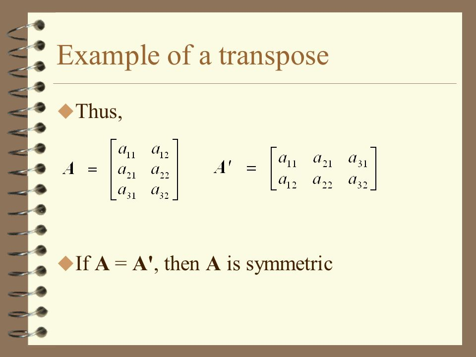 Example of a transpose Thus, If A = A , then A is symmetric