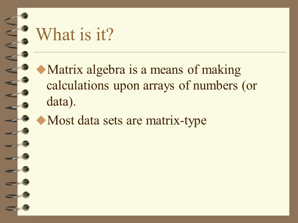 What is it. Matrix algebra is a means of making calculations upon arrays of numbers (or data).