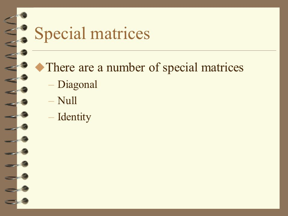 Special matrices There are a number of special matrices Diagonal Null