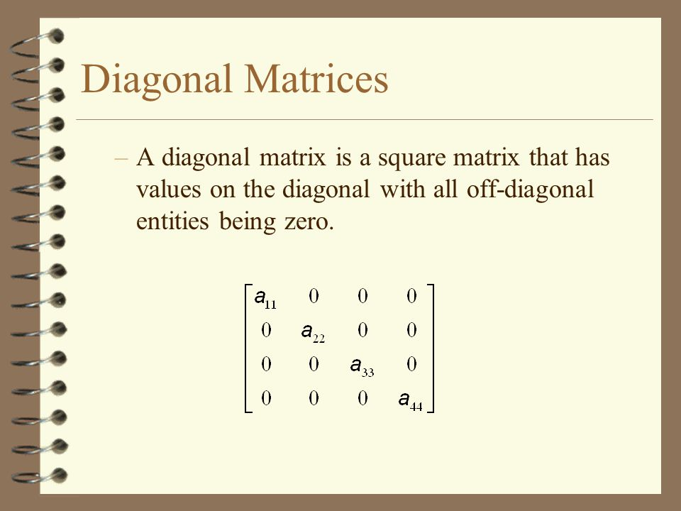Diagonal Matrices A diagonal matrix is a square matrix that has values on the diagonal with all off-diagonal entities being zero.