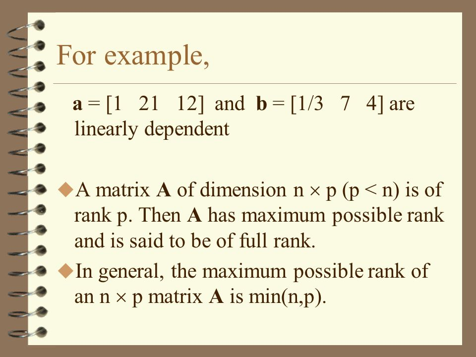 For example, a = [ ] and b = [1/3 7 4] are linearly dependent