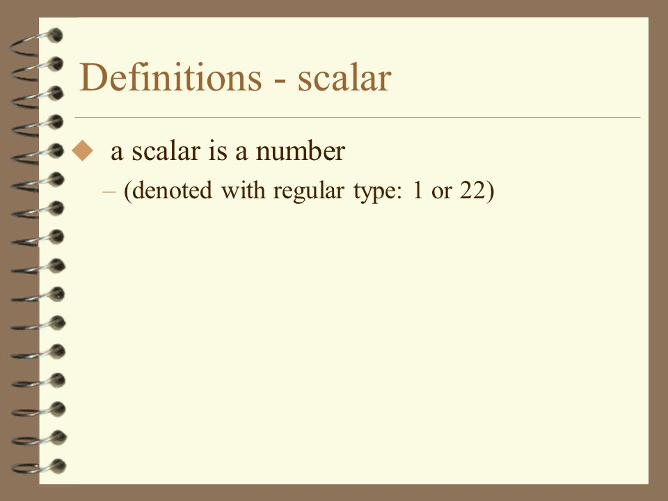 Definitions - scalar a scalar is a number