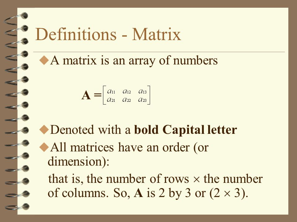 Definitions - Matrix A matrix is an array of numbers A =