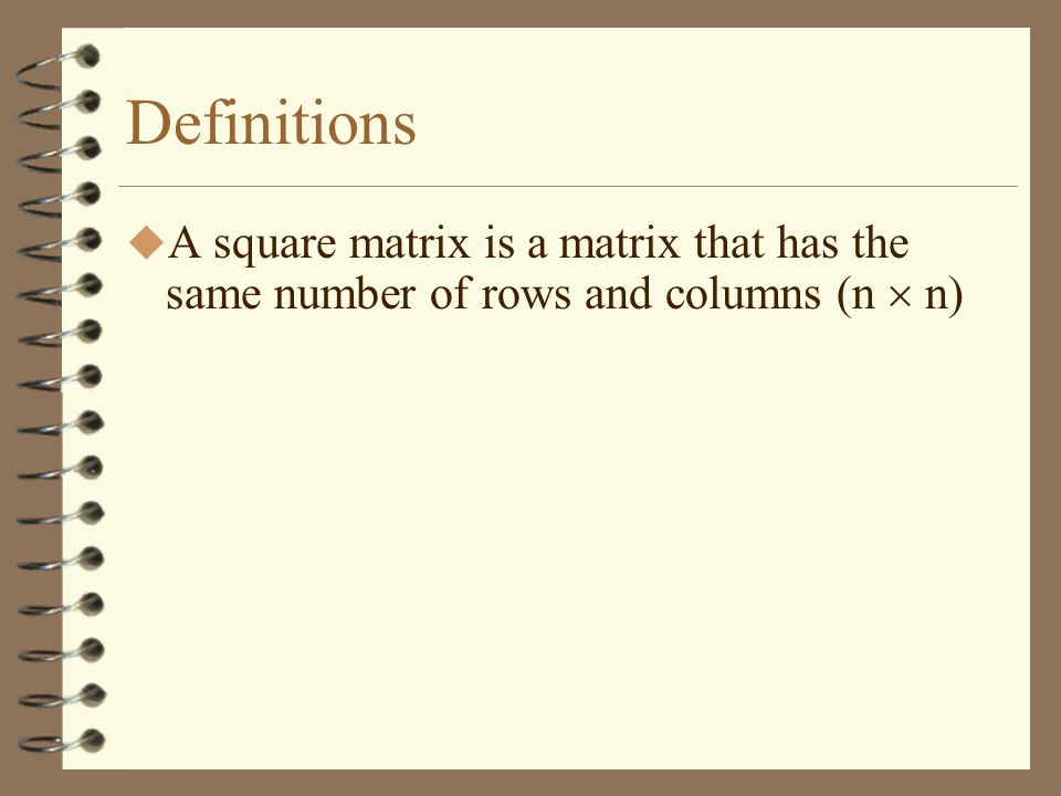 Definitions A square matrix is a matrix that has the same number of rows and columns (n  n)