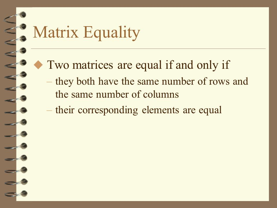 Matrix Equality Two matrices are equal if and only if
