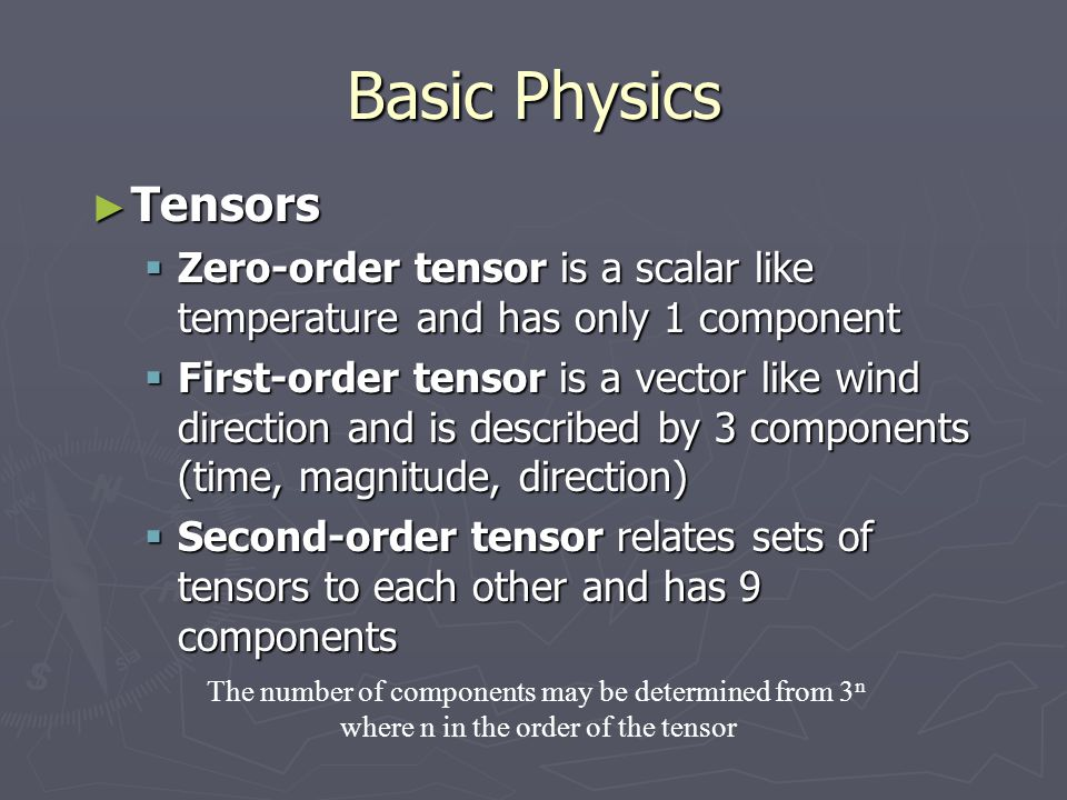 Basic Physics Tensors. Zero-order tensor is a scalar like temperature and has only 1 component.