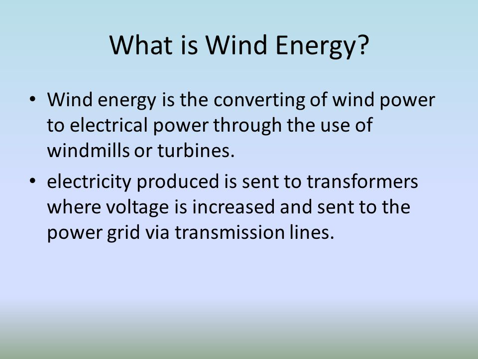 What is Wind Energy Wind energy is the converting of wind power to electrical power through the use of windmills or turbines.