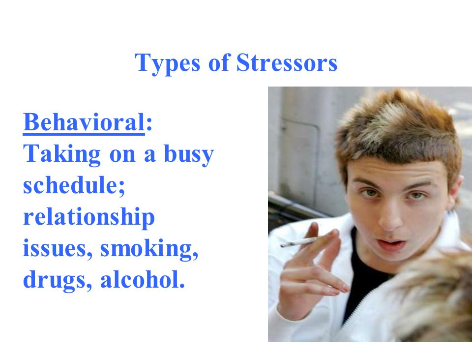 Types of Stressors Behavioral: Taking on a busy schedule; relationship issues, smoking, drugs, alcohol.