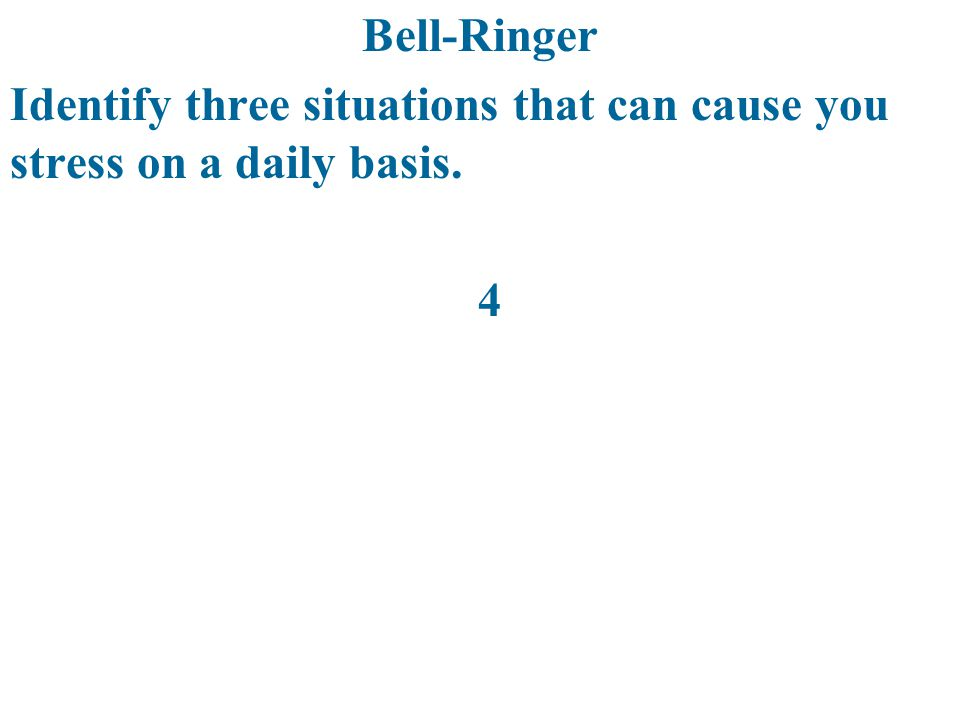 Bell-Ringer Identify three situations that can cause you stress on a daily basis. 4