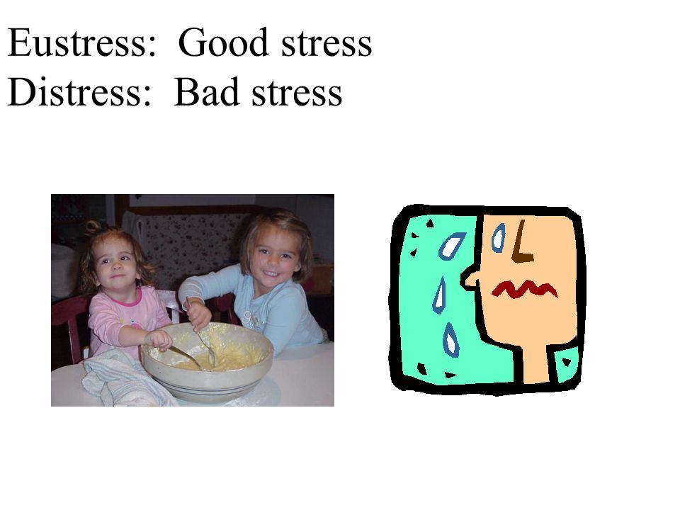 Eustress: Good stress Distress: Bad stress