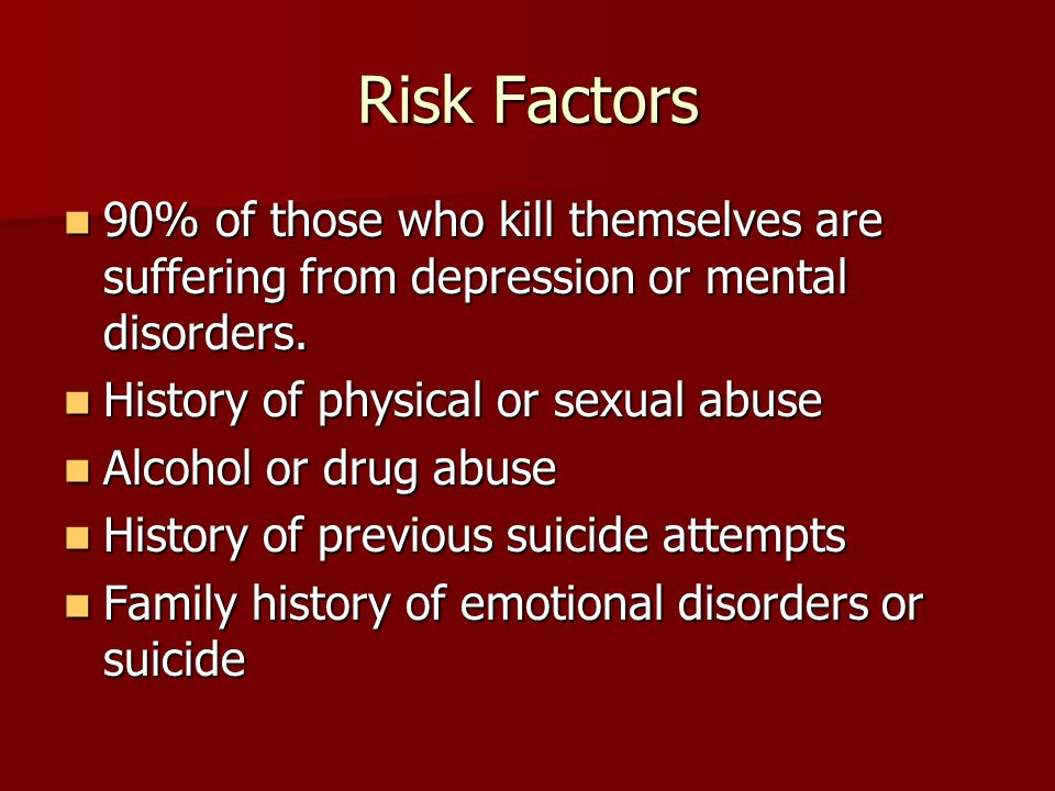 Risk Factors 90% of those who kill themselves are suffering from depression or mental disorders. History of physical or sexual abuse.