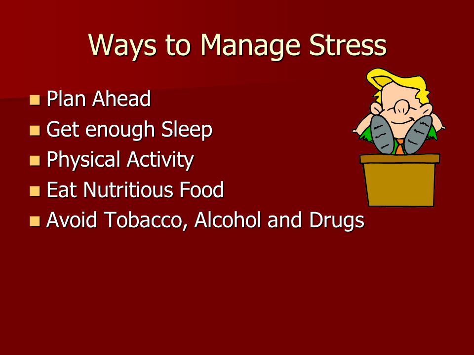 Ways to Manage Stress Plan Ahead Get enough Sleep Physical Activity