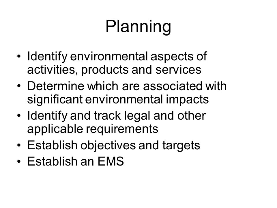 Planning Identify environmental aspects of activities, products and services. Determine which are associated with significant environmental impacts.