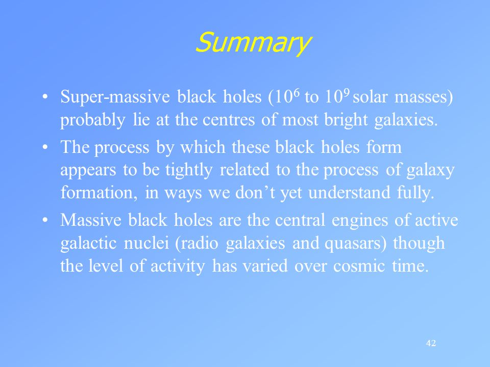 Summary Super-massive black holes (106 to 109 solar masses) probably lie at the centres of most bright galaxies.