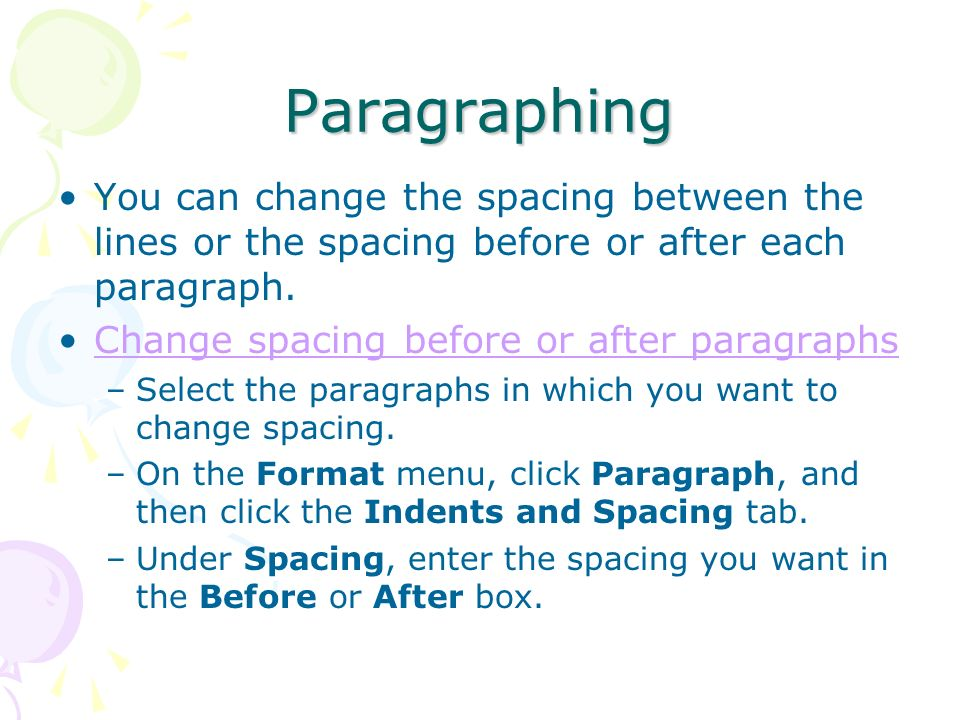 Paragraphing You can change the spacing between the lines or the spacing before or after each paragraph.