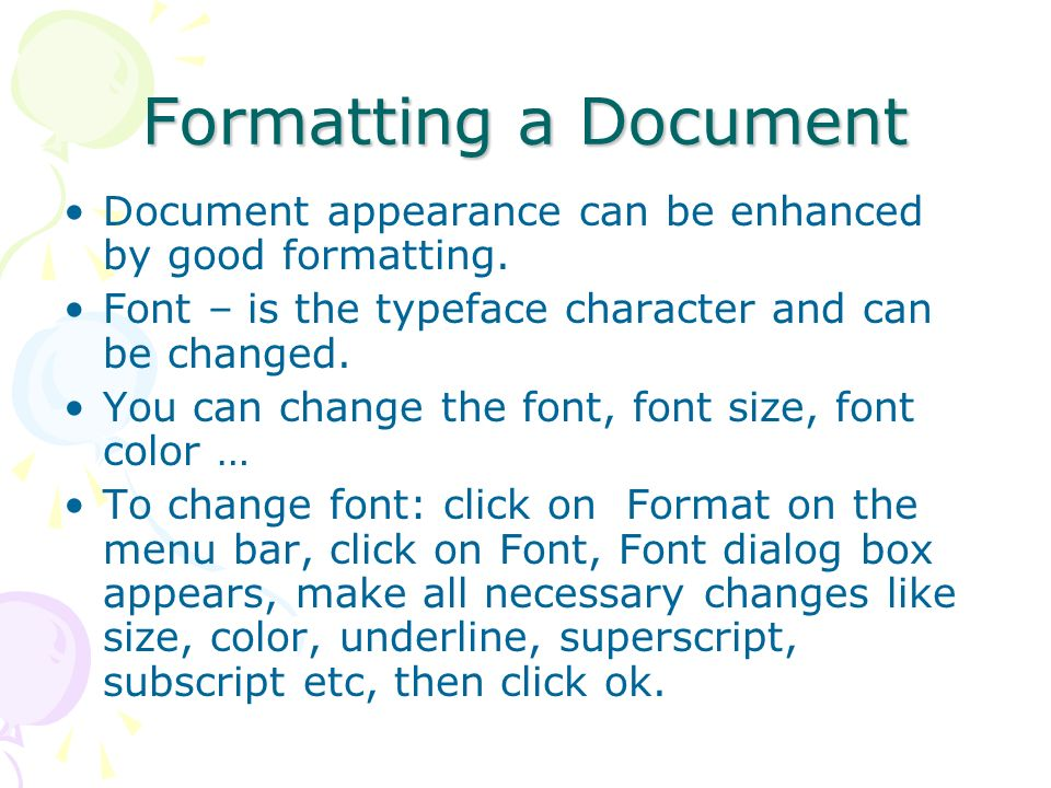 Formatting a Document Document appearance can be enhanced by good formatting. Font – is the typeface character and can be changed.