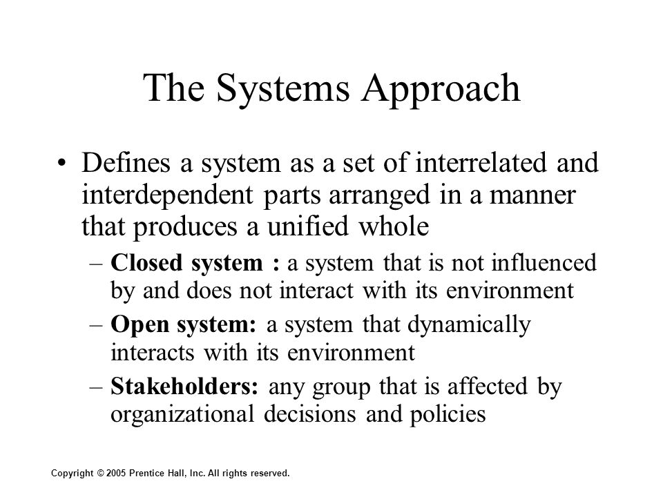 The Systems Approach Defines a system as a set of interrelated and interdependent parts arranged in a manner that produces a unified whole.