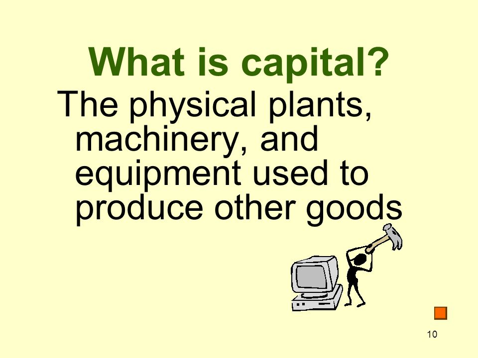 What is capital The physical plants, machinery, and equipment used to produce other goods