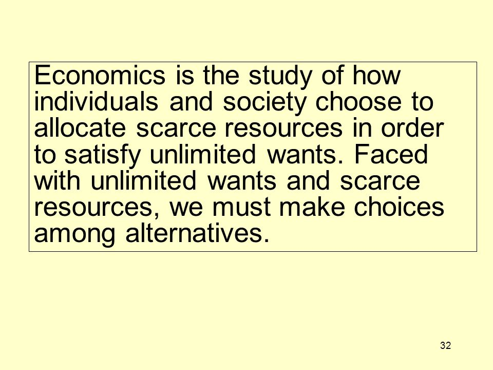 Economics is the study of how individuals and society choose to allocate scarce resources in order to satisfy unlimited wants.