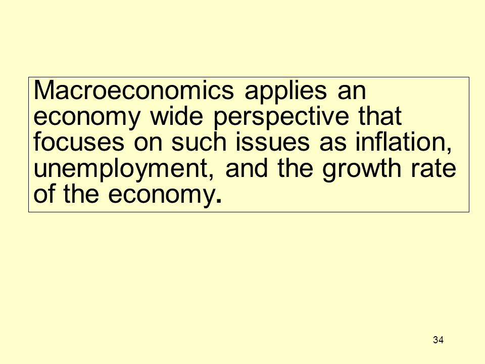Macroeconomics applies an economy wide perspective that focuses on such issues as inflation, unemployment, and the growth rate of the economy.