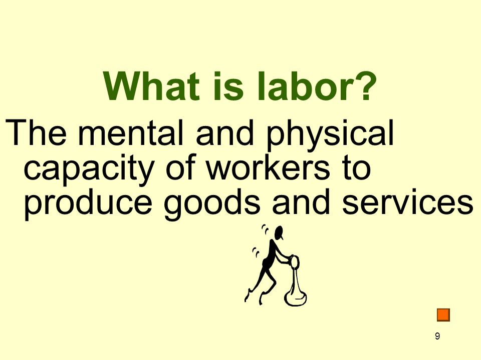 What is labor The mental and physical capacity of workers to produce goods and services