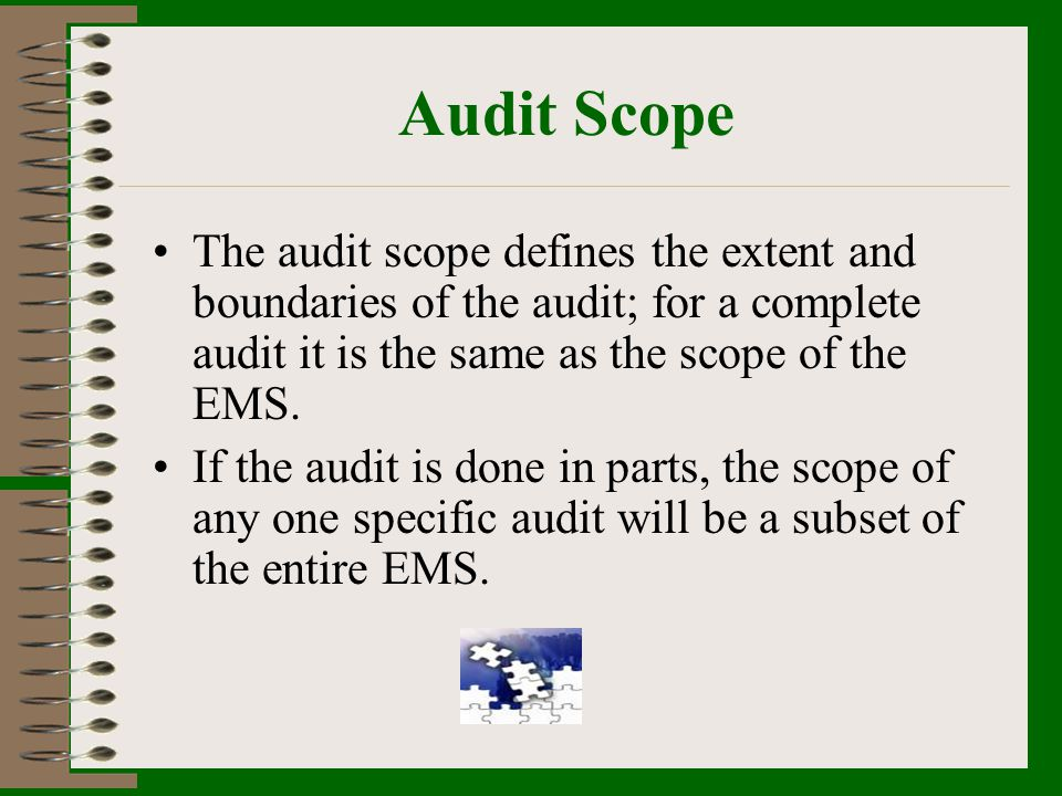 Audit Scope The audit scope defines the extent and boundaries of the audit; for a complete audit it is the same as the scope of the EMS.