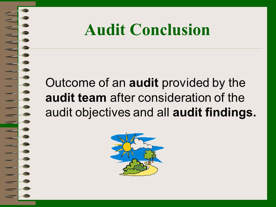 Audit Conclusion Outcome of an audit provided by the audit team after consideration of the audit objectives and all audit findings.