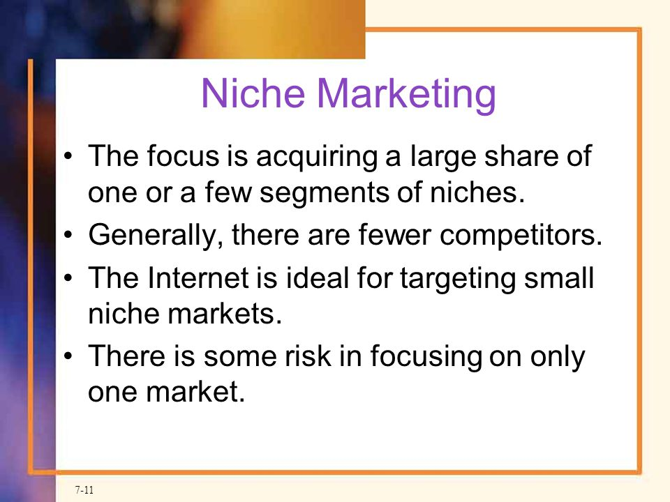 Niche Marketing The focus is acquiring a large share of one or a few segments of niches. Generally, there are fewer competitors.