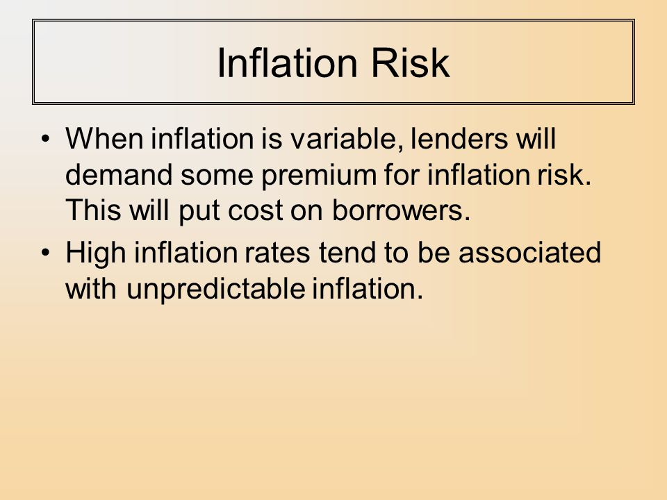 Inflation Risk When inflation is variable, lenders will demand some premium for inflation risk. This will put cost on borrowers.