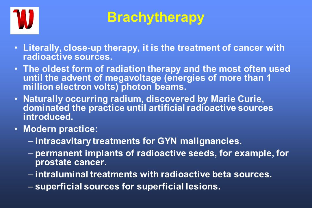 Brachytherapy Literally, close-up therapy, it is the treatment of cancer with radioactive sources.