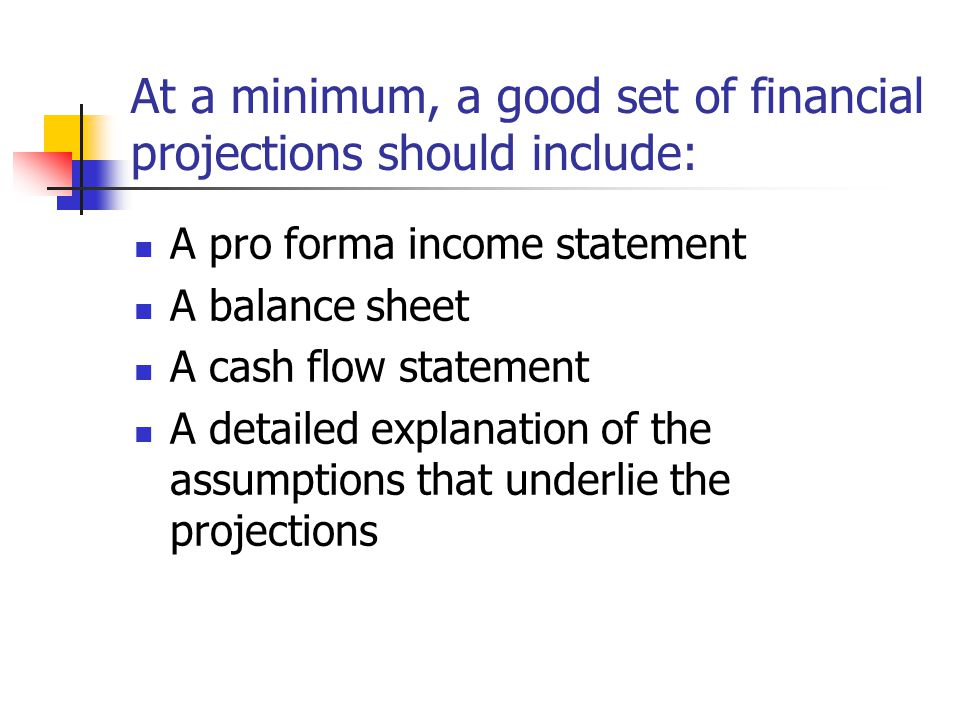 At a minimum, a good set of financial projections should include: