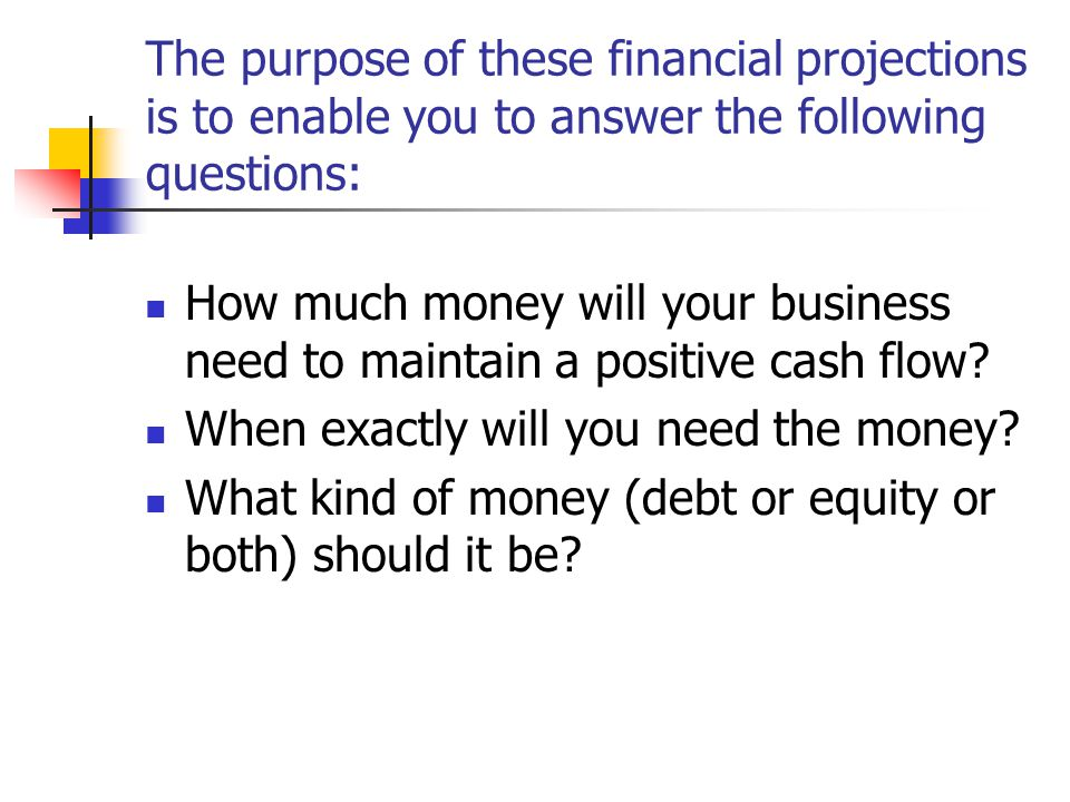 The purpose of these financial projections is to enable you to answer the following questions: