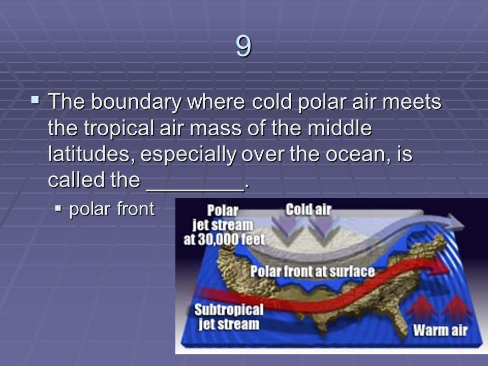 9 The boundary where cold polar air meets the tropical air mass of the middle latitudes, especially over the ocean, is called the ________.