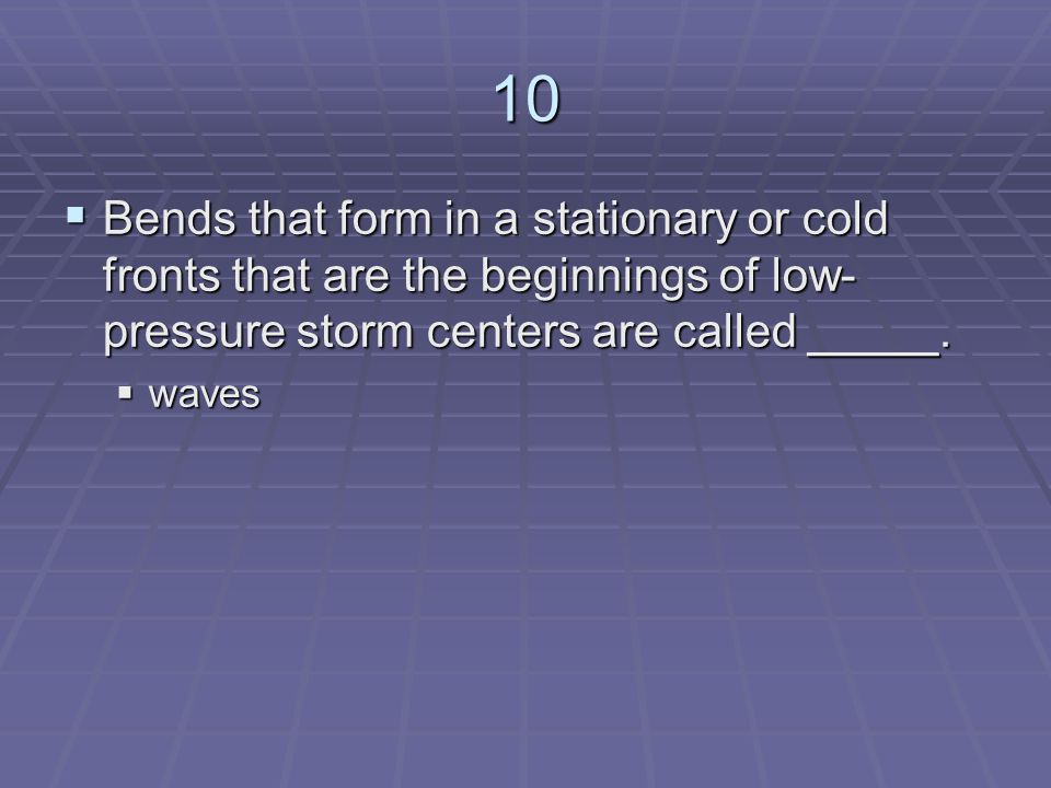 10 Bends that form in a stationary or cold fronts that are the beginnings of low-pressure storm centers are called _____.