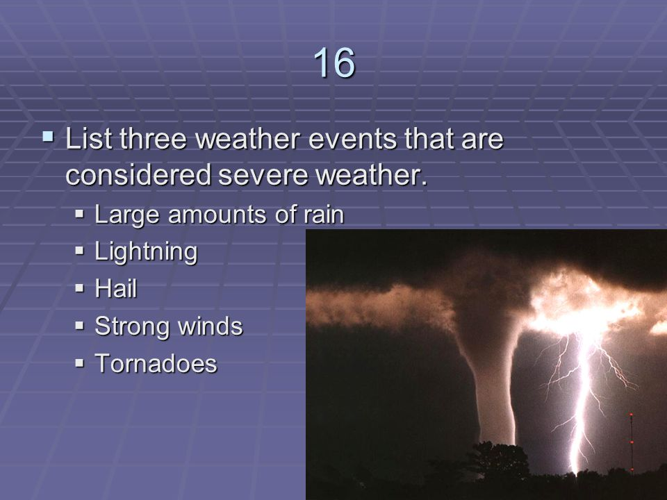 16 List three weather events that are considered severe weather.