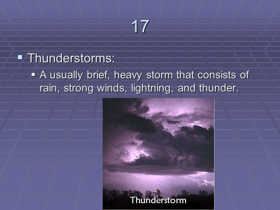 17 Thunderstorms: A usually brief, heavy storm that consists of rain, strong winds, lightning, and thunder.