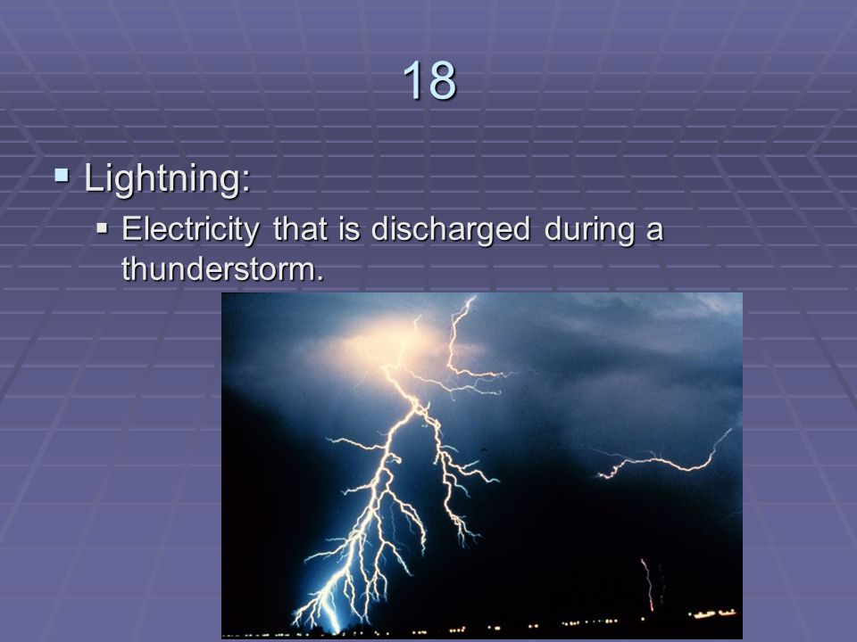 18 Lightning: Electricity that is discharged during a thunderstorm.