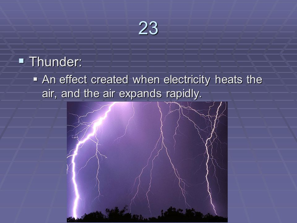 23 Thunder: An effect created when electricity heats the air, and the air expands rapidly.
