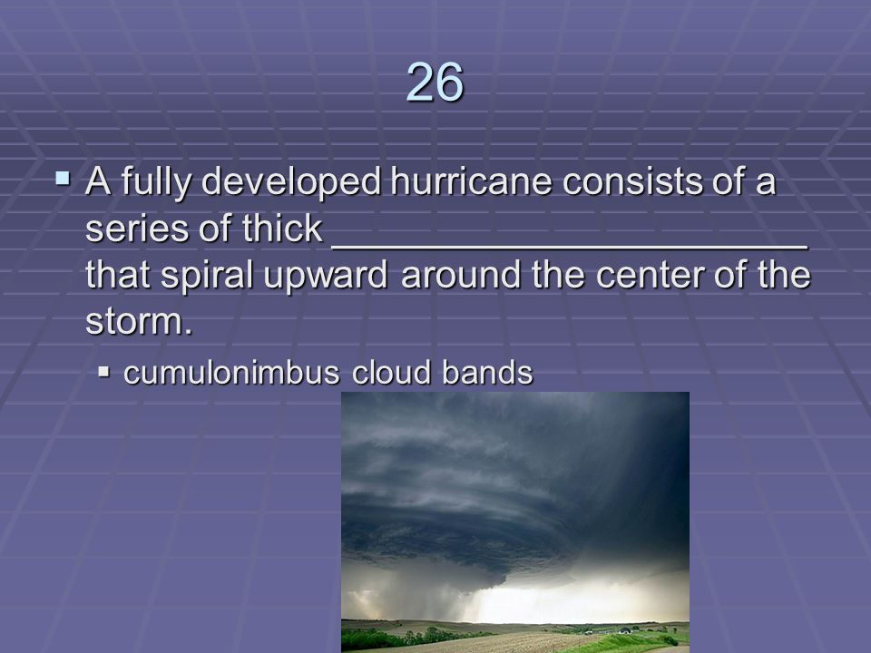 26 A fully developed hurricane consists of a series of thick ______________________ that spiral upward around the center of the storm.
