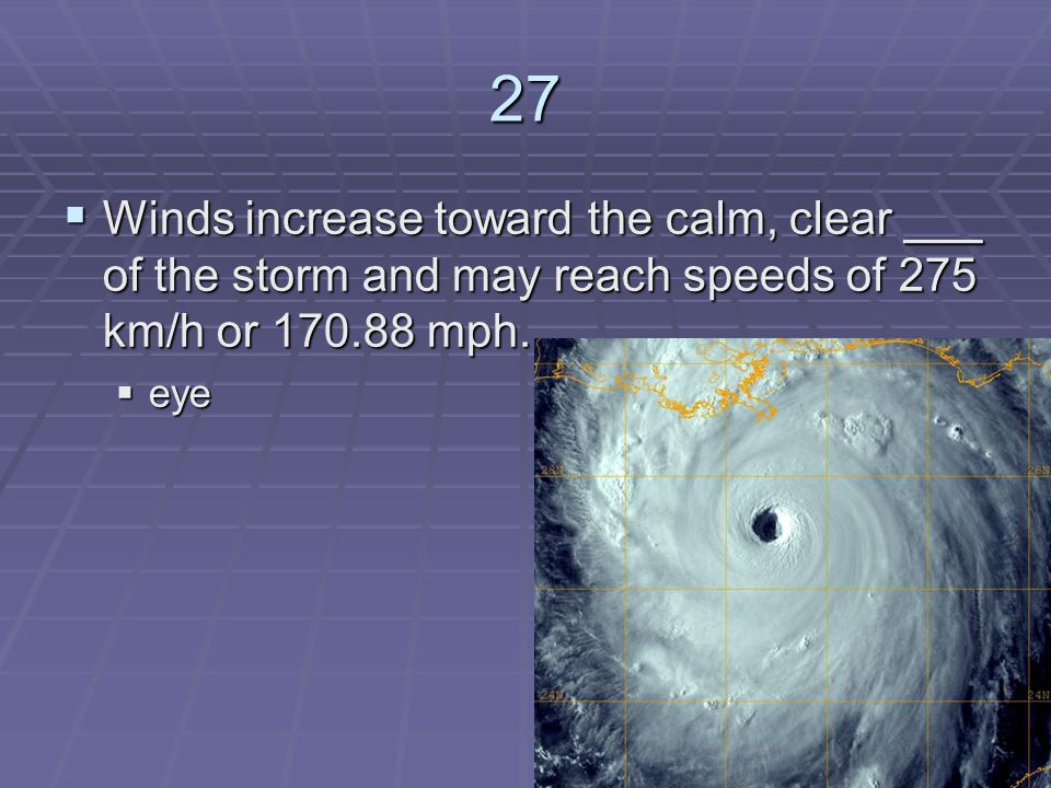 27 Winds increase toward the calm, clear ___ of the storm and may reach speeds of 275 km/h or mph.