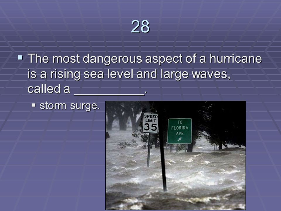 28 The most dangerous aspect of a hurricane is a rising sea level and large waves, called a __________.