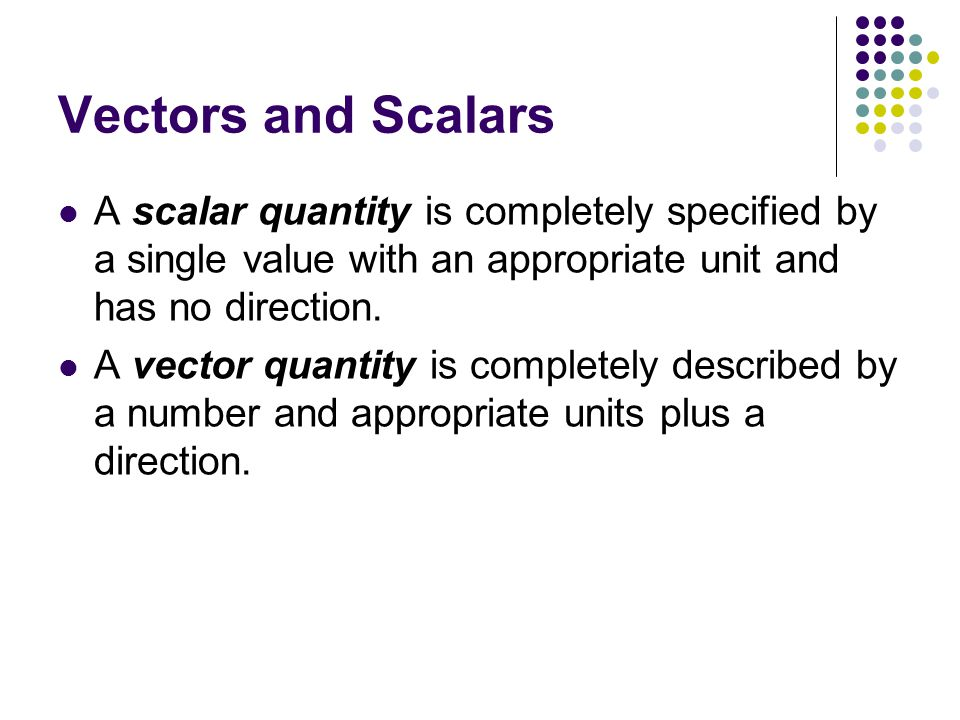 Vectors and Scalars A scalar quantity is completely specified by a single value with an appropriate unit and has no direction.