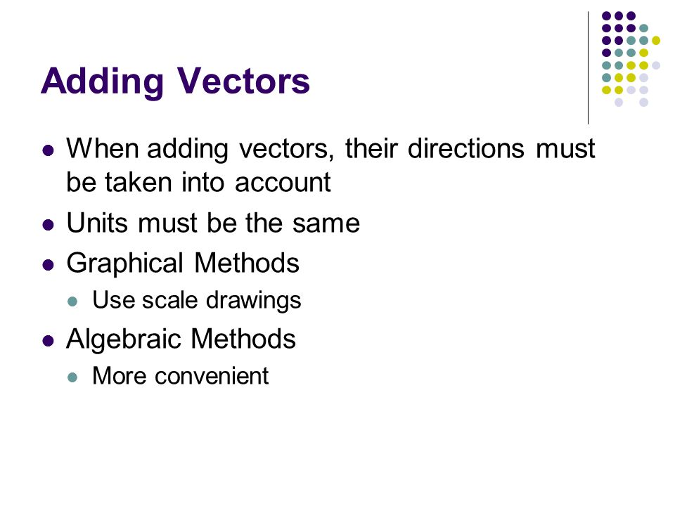 Adding Vectors When adding vectors, their directions must be taken into account. Units must be the same.