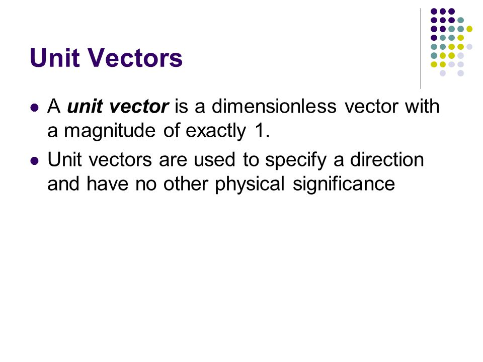 Unit Vectors A unit vector is a dimensionless vector with a magnitude of exactly 1.