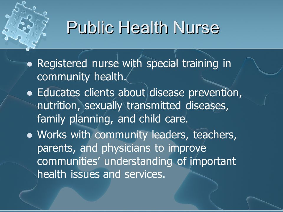 Public Health Nurse Registered nurse with special training in community health.